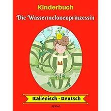 Kinderbuch: Die Wassermelonenprinzessin (Italienisch-Deutsch) (Italienisch-Deutsch Zweisprachiges Kinderbuch 1)