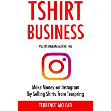 TSHIRT BUSINESS (via Instagram Marketing: Make Money on Instagram by Selling Shirts from Teespring (English Edition)