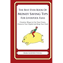 The Best Ever Book of Money Saving Tips for Liverpool Fans: Creative Ways to Cut Your Costs, Conserve Your Capital And Keep Your Cash by Mark Geoffrey Young (2013-07-21)