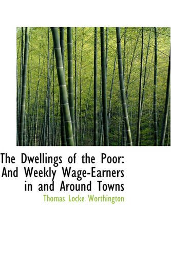 The Dwellings of the Poor: And Weekly Wage-Earners in and Around Towns