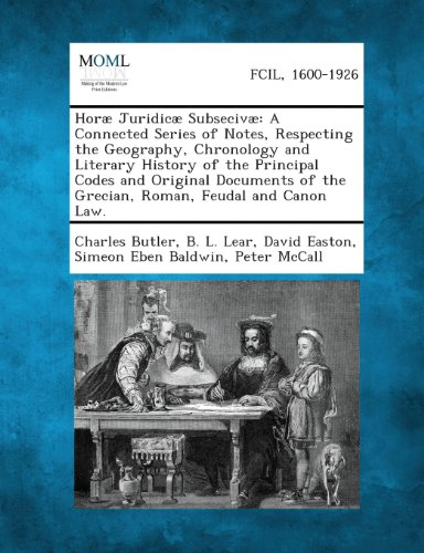 Horae Juridicae Subsecivae: A Connected Series of Notes, Respecting the Geography, Chronology and Literary History of the Principal Codes and Orig (Charles David Easton)