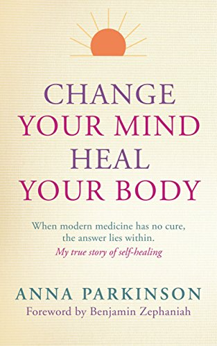 Change Your Mind, Heal Your Body: When Modern Medicine Has No Cure the Answer Lies within. My True Story of Self-Healing por Anna Parkinson