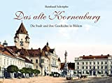 Das alte Korneuburg: Die Stadt und ihre Geschichte in Bildern