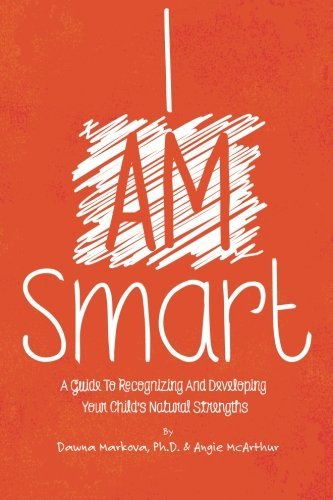 I Am Smart: A Guide To Recognizing And Developing Your Child's Natural Strengths by Dawna Markova Ph.D. (2015-05-12)