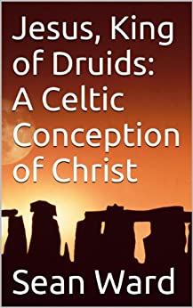 Jesus, King of Druids:  A Celtic Conception of Christ (English Edition) de [Ward, Sean]