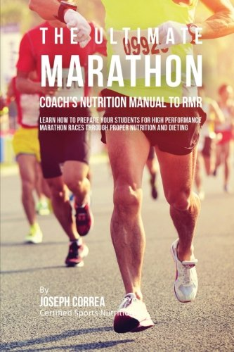 The Ultimate Marathon Coach's Nutrition Manual To RMR: Learn How To Prepare Your Students For High Performance Marathon Races Through Proper Nutrition And Dieting