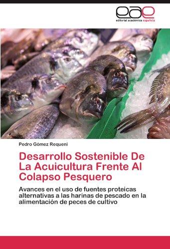 Desarrollo Sostenible De La Acuicultura Frente Al Colapso Pesquero: Avances en el uso de fuentes proteicas alternativas a las harinas de pescado en la alimentación de peces de cultivo por Pedro Gómez Requeni