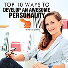 Top 10 Ways to Develop an Awesome Personality: This Renowned Self Improvement Guide Will Easily Help You Develop Self Confidence, a Positive Attitude, High Self-Esteem, Individuality and Charisma