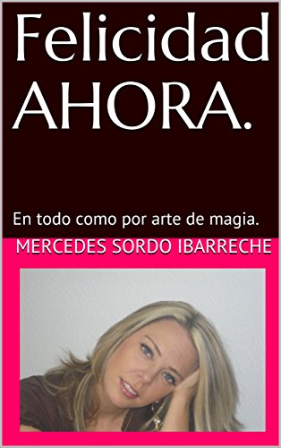 Felicidad AHORA.: En todo como por arte de magia. (Spanish Edition)