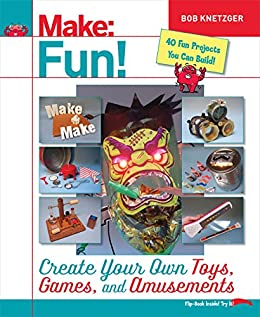 Make Fun!: Create Your Own Toys, Games, and Amusements ...