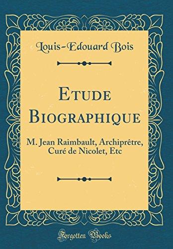 Etude Biographique: M. Jean Raimbault, Archipretre, Cure de Nicolet, Etc (Classic Reprint)