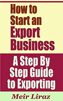How to Start an Export Business - A Step By Step Guide to Exporting (English Edition) par [Liraz, Meir]