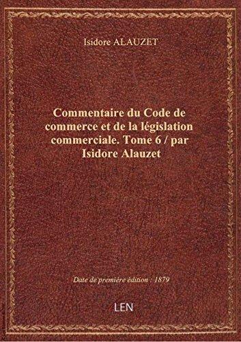 Commentaire du Code de commerce et de la législation commerciale. Tome 6 / par Isidore Alauzet par Isidore ALAUZET