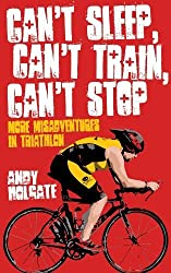Can't Sleep, Can't Train, Can't Stop: More Misadventures in Triathlon by Andy Holgate (2013-01-01)
