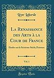 La Renaissance Des Arts À La Cour de France, Vol. 1: Études Sur Le Seizième Siècle; Peinture (Classic Reprint)