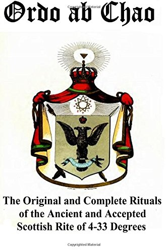 Ordo ab Chao: The Original and Complete Rituals of the Ancient and Accepted Scottish Rite of 4-33 Degrees