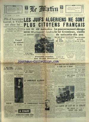 MATIN (LE) [No 20650] du 09/10/1940 - FILS D'AUVERGNE - LAVAL A VICHY EST CHEZ LUI - LES JUIFS ALGERIENS NE SONT PLUS CITOYENS FRANCAIS - 450 BOMBARDIERS ATTAQUENT LONDRES -LA LOI CREMIEUX - VIEILLE DE 70 ANS - MEME STATUT POLITIQUE POUR LES JUIFS QUE POUR LES ARABES - LE MARECHAL PETAIN - ALLOCUTION - LE CABINET AUSTRALIEN EN DIFFICULTE - HENRY-HAYE CONFERE AVEC SUMMER WELLES - LA CARTE DE LAIR DE L GIRAFE - MARC CHEVALIER NOUVEAU PREFET DE SEINE-ET-OISE ET LE CHOMAGE - LEON BERARD NO