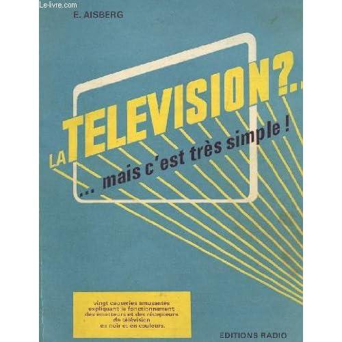 LA TELEVISION? MAIS C'EST TRES SIMPLE / VINGT CAUSERIES AMUSANTES EXPLIQUANT LE FONCTIONNEMENT DES EMETTEURS ET DES RECEPTERUS DE TELEVISION EN NOIR ET EN COULEURS.