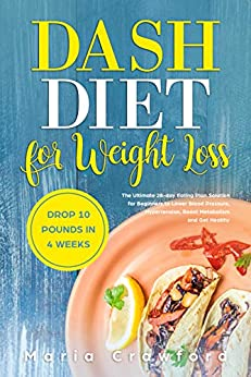 Dash Diet For Weight Loss: The Ultimate 28-day Eating Plan Solution for Beginners to Lower Blood Pressure, Hypertension, Boost Metabolism, Drop 10 Pounds in 4 Weeks and Get Healthy by [Crawford, Maria]