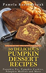 50 Delicious Pumpkin Dessert Recipes - Pumpkin Pie, Pumpkin Cookies, Pumpkin Muffins and More (The Ultimate Pumpkin Desserts Cookbook -  The Delicious ... Recipes Collection 1) (English Edition)