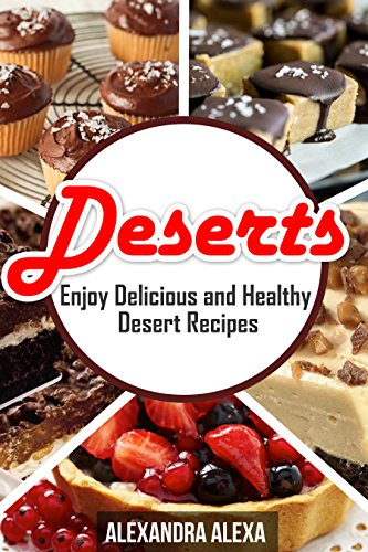 Deserts: Enjoy Delicious & Healthy Desert Recipes ( Book 1 of 50)