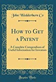 How to Get a Patent: A Complete Compendium of Useful Information for Inventors (Classic Reprint)