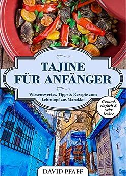 Tajine für Anfänger: Wissenswertes, Tipps & Rezepte zum Lehmtopf aus Marokko (German Edition) de [Pfaff, David]
