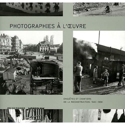 Photographies à l'oeuvre: Enquêtes et chantiers de la reconstruction (1945-1958)