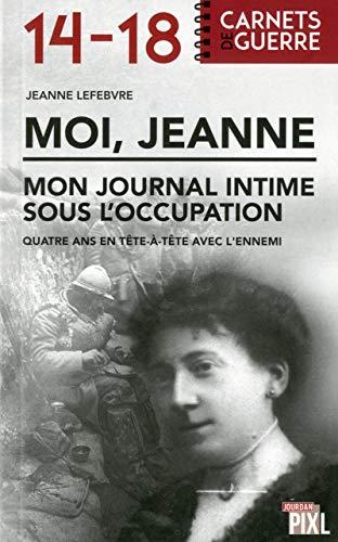 Moi, Jeanne - Mon journal intime sous l'occupation par Jeanne Lefebvre