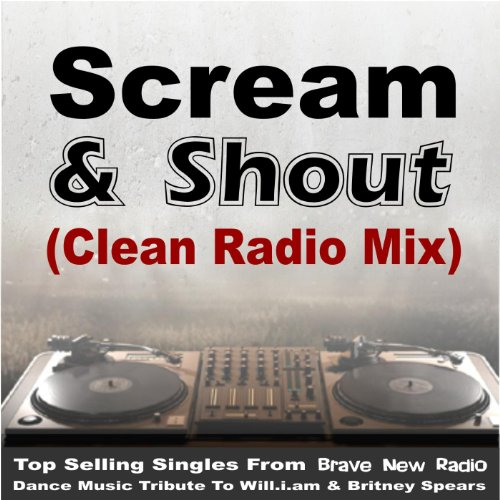 Scream & Shout - Clean Radio Mix [Music Re-Mix Tribute to Will.I.Am & Britney Spears] [Explicit]