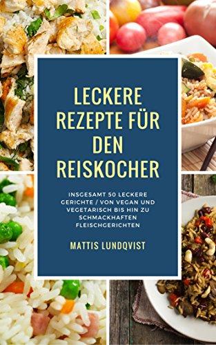 Leckere Rezepte für den Reiskocher: Insgesamt 50 leckere Gerichte / Von vegan und vegetarisch bis hin zu schmackhaften Fleischgerichten (Kochen mit dem Reiskocher 2)