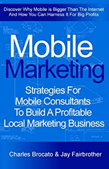 Mobile Marketing: Strategies For Mobile Consultants To Build A Profitable Local Marketing Business by [Brocato, Charles, Fairbrother, Jay]