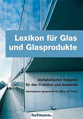 Lexikon für Glas und Glasprodukte: Alphabetischer Ratgeber für die Praktiker und Anwender
