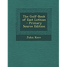 The Golf-Book of East Lothian - Primary Source Edition