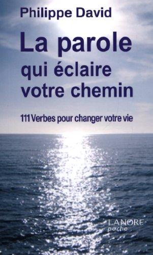 La parole qui éclaire votre chemin : 111 Verbes pour changer votre vie par Philippe David