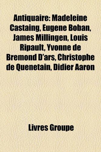 Antiquaire: Madeleine Castaing, Eugne Boban, James Millingen, Louis Ripault, Yvonne de Bremond D'Ars, Christophe de Qunetain, Didi