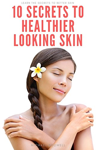10 Secrets To Healthier Looking Skin: Learn the secrets to better skin! (English Edition)
