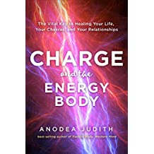 Charge and the Energy Body: The Vital Key to Healing Your Life, Your Chakras, and Your Relationships