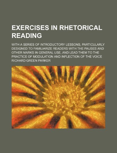Exercises in rhetorical reading; with a series of introductory lessons, particularly designed to familiarize readers with the pauses and other marks ... of modulation and inflection of the voice