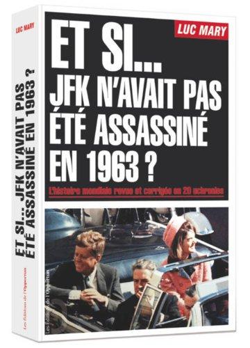 Et si... JFK n'avait pas été assassiné en 1963 ? : L'histoire mondiale revue et corrigée en 20 uchronies par Luc Mary