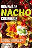 Homemade Nacho Cookbook: Delicious Nacho Recipes You Can Throw Together at Home