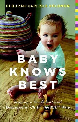 Baby Knows Best: Raising a Confident and Resourceful Child, the RIE? Way by Deborah Carlisle Solomon (2013-12-17)