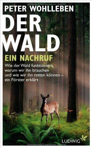 Der Wald - ein Nachruf: Wie der Wald funktioniert, warum wir ihn brauchen und wie wir ihn retten können - ein Förster erklärt by Peter Wohlleben (2013-03-04)