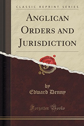 Anglican Orders and Jurisdiction (Classic Reprint) by Edward Denny (2016-07-31)