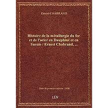 Histoire de la métallurgie du fer et de l'acier en Dauphiné et en Savoie / Ernest Chabrand,...