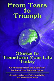 Tears to Triumph, Stories to Transform Your Life Today, an Anthology from the Authors of Pebbles in the Pond and more by [Fulton, Doreen G., White, Ann, Burnham, Kimberly]