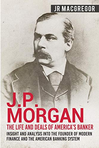 J.P. Morgan - The Life and Deals of America's Banker: Insight and Analysis into the Founder of Modern Finance and the American Banking System (Business Biographies and Memoirs - Titans of Indus)