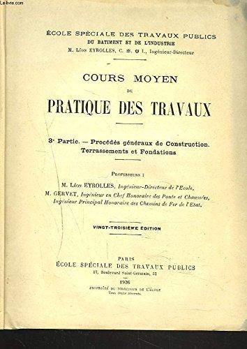 COURS MOYEN DE PRATIQUE DES TRAVAUX. 3e PARTIE. Procédés généraux de construction, terrassement et fondations.