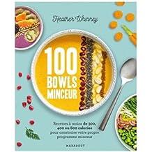 100 bowls minceur: Recettes à moins de 300, 400 ou 600 calories pour construire votre propre programme minceur