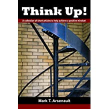 Think Up!: A Collection of Short Articles to Help Achieve a Positive Mindset
